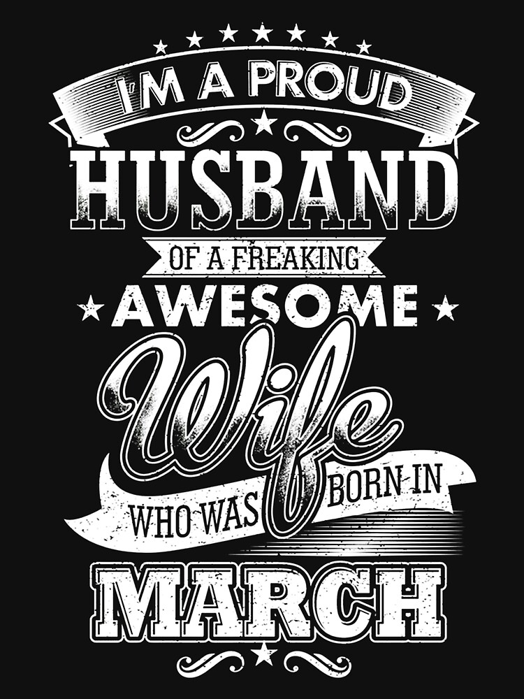 I'm a proud husband of a freaking awesome wife who was born in march by gilbertwagner