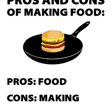 PROS AND CONS OF MAKING FOOD -  Pros: Food - Cons: Making by HardyWeinberg