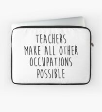 Teachers make all other occupations possible.  Laptop Sleeve