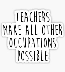 Teachers make all other occupations possible.  Sticker