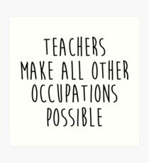 Teachers make all other occupations possible.  Art Print