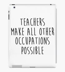 Teachers make all other occupations possible.  iPad Case/Skin