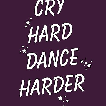 Cry hard Dance harder by anklebiter