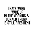 I hate when I wake up and Donald Trump is still President by #PoptART products from Poptart.me