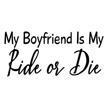 My Boyfriend Is My Ride Or Die by Designedwithtlc