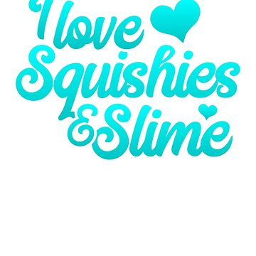 I Love Squishies and Slime in Teal/Turquoise by DelightDesign