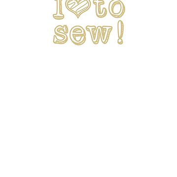 I Love To Sew, Gold Text by DelightDesign