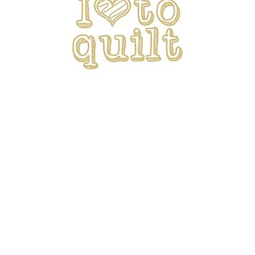 I Love To Quilt, Gold Text by DelightDesign