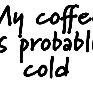 My Coffee Is Probably Cold by Brianna-Designs