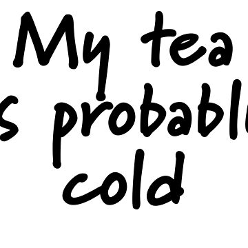 My Tea Is Probably Cold by Brianna-Designs