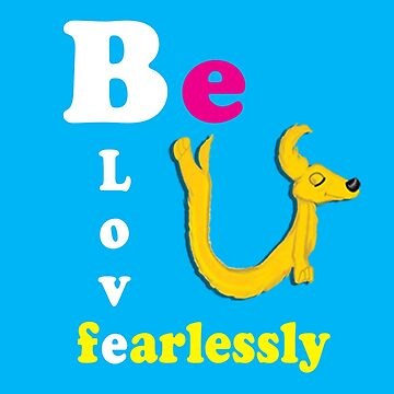 Be you and love fearlessly  by wienerdogs
