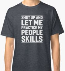 Shut Up And Let Me Practice My People Skills Classic T-Shirt