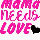 MaMa Needs Love Mother's Tees For Women by EllenDaisyShop