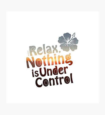 Relax, Nothing is Under Control Photographic Print