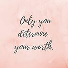 Only you determine your worth. by Kamira Gayle