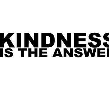 Kindness Is The Answer by PWRDesigns