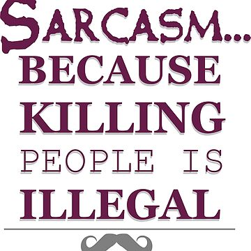 sarcasm BECAUSE KILLING PEOPLE IS ILLEGAL by vinhcent