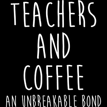 Teachers and coffee. an unbreakable bond. by allarddavid