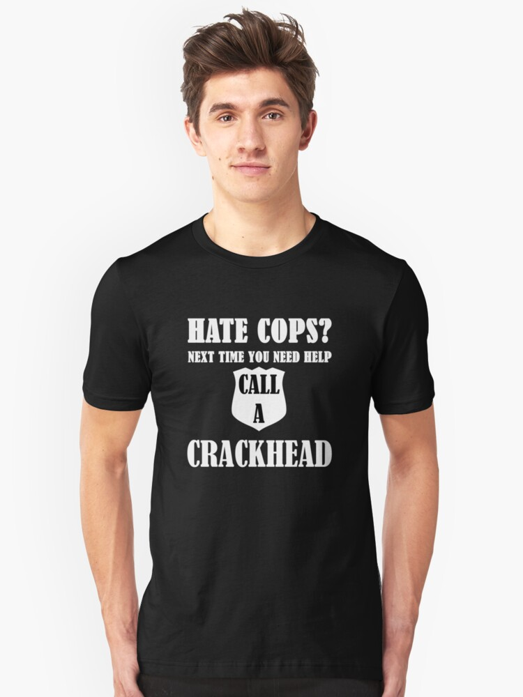 Hate Cops? Next Time You Need Help Call A Crackhea Unisex T-Shirt Front