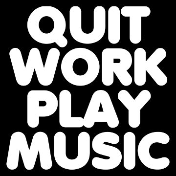 Quit Work Play Music by typographywords