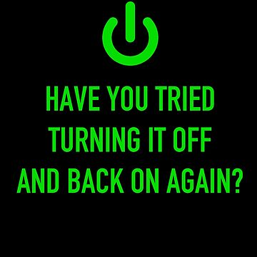 Have You Tried Turning It Off And Back On Again? by beardsmith