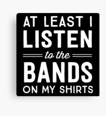 At Least I Listen To The Bands On My Shirts Canvas Print