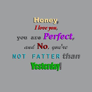 Honey, I love you, you are Perfect, and, no, you're not fatter than Yesterday! by Bubucine