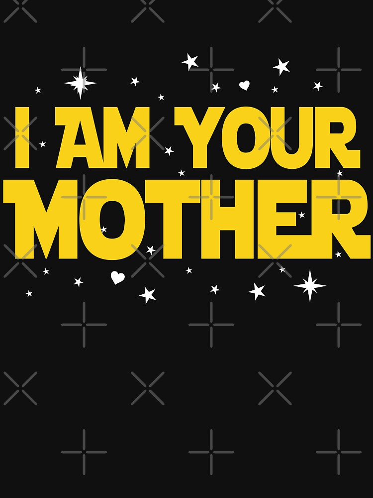 I Am Your Mother T-Shirt - Mothers Day Gifts by dgavisuals