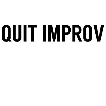Quit Improv by lizzparty