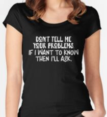 Don't Tell Me Problems If I Want to Know I'll Ask Graphic Women's Fitted Scoop T-Shirt
