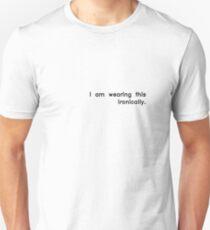 I am wearing this ironically. Unisex T-Shirt