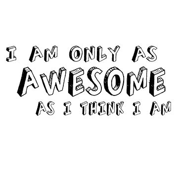 I am only as AWESOME as I think I am. by ulrikkc