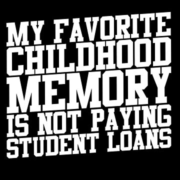 My Favorite Childhood Memory Is Not Paying Student Loans by thingsandthings