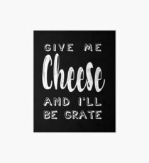Give Me Cheese and I'll Be Grate    Funny Cheesy Pun Art Board