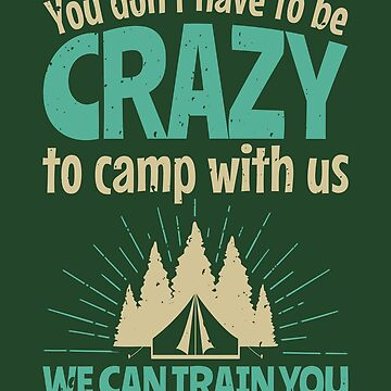 You Don't Have To Be Crazy To Camp With Us Funny Camping by jaygo