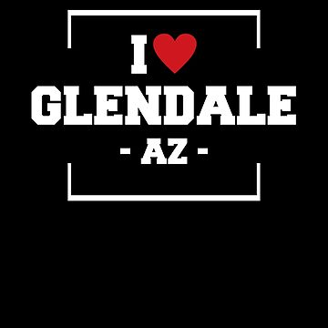 I Love Glendale  Shirt - Arizona T-Shirt by JkLxCo