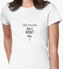 I don't even know How I goat here - Goat, Animal, Pun, Joke, Clever, Funny, Cool, Witty, Humor, Laugh, Wordplay Women's Fitted T-Shirt