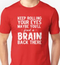 Keep Rolling Your Eyes, Maybe You'll Find A Brain Back There Unisex T-Shirt