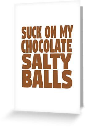 Suck on my chocolate salty balls