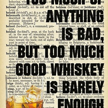 """Too Much Of Anything Is Bad, But Too Much Good Whiskey Is Barely Enough"" by AlejandroOrtiz"