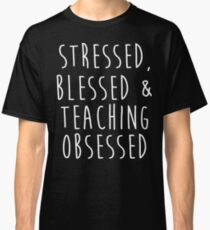 Stressed, blessed and Teaching obsessed. Classic T-Shirt