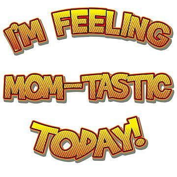 I'm Feeling Momtastic Today Funny Mothers Day Gift For Mom by lcorri