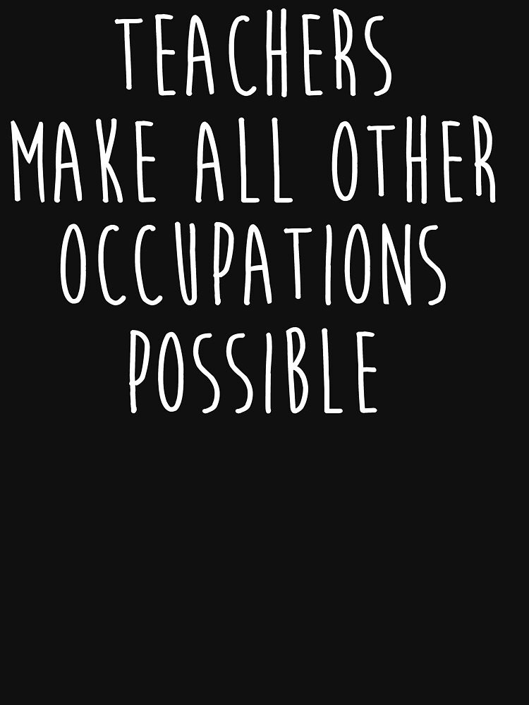 Teachers make all other occupations possible.  by allarddavid