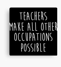 Teachers make all other occupations possible.  Canvas Print