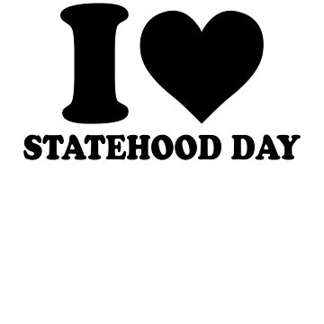 I LOVE STATEHOOD DAY independence freedom politics celebration party motivation fun gifts  by dreamhustle