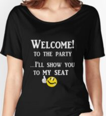 Welcome to the Party...I'll show you to My Seat Women's Relaxed Fit T-Shirt