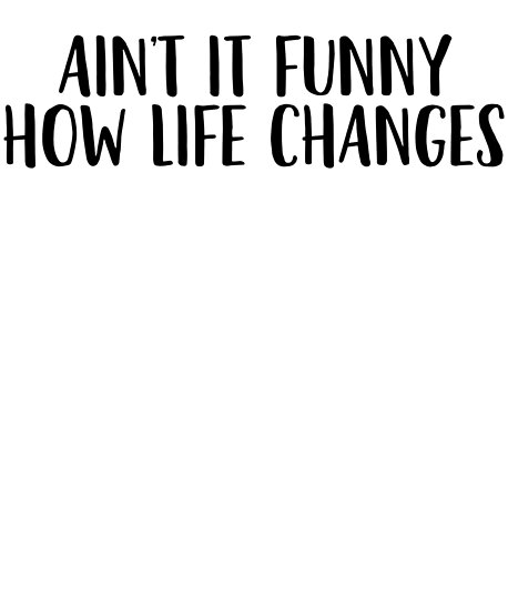 Aint It Funny How Life Changes Country Music Lyrics Posters By