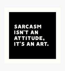 Sarcasm Isn't an Attitude, It's an Art Art Print