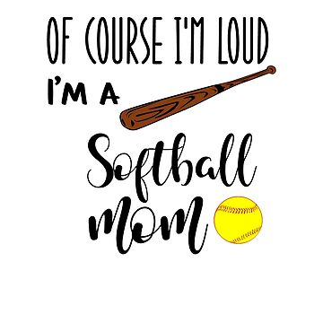 Of Course I'm Loud I'm A Softball Mom by franmcclellan