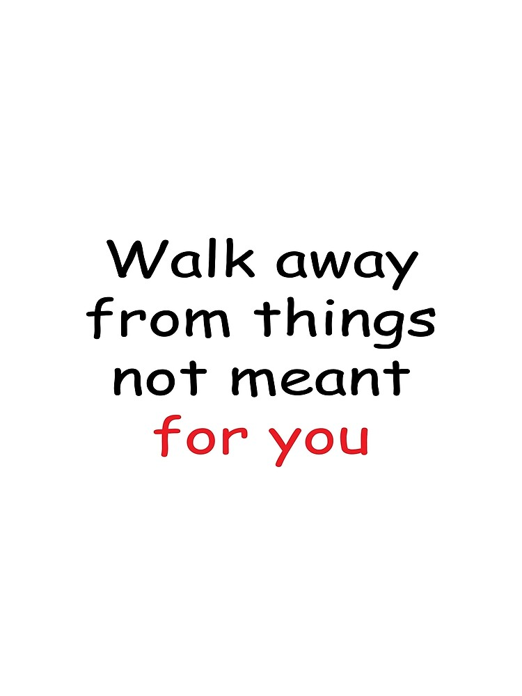 Walk Away From Things Not Meant For You Quotes T Shirt Graphic T